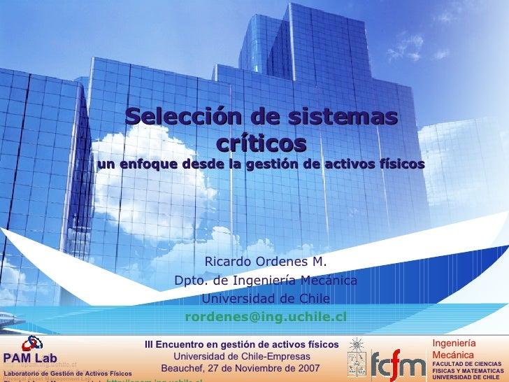 Selección de sistemas críticos un enfoque desde la gestión de activos físicos Ricardo Ordenes M. Dpto. de Ingeniería Mecán...