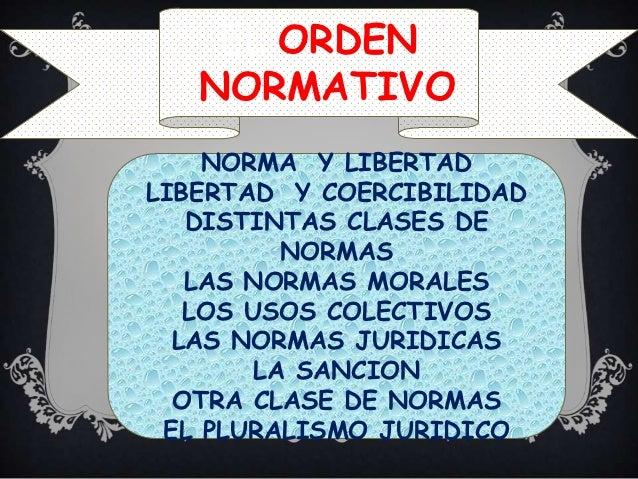 EL ORDEN   NORMATIVO    NORMA Y LIBERTADLIBERTAD Y COERCIBILIDAD   DISTINTAS CLASES DE          NORMAS   LAS NORMAS MORALE...