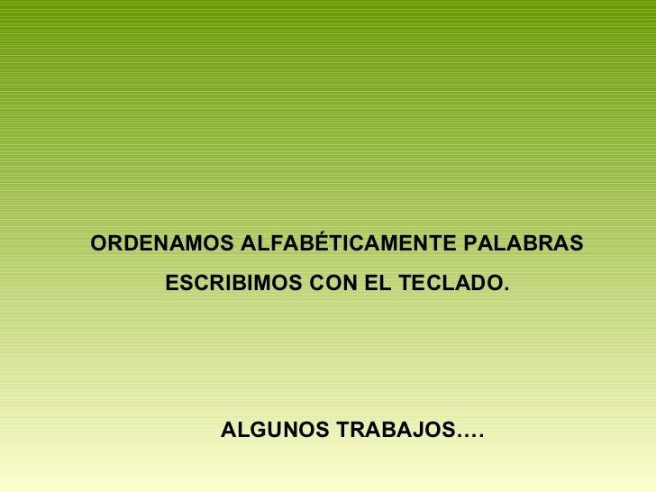 ORDENAMOS ALFABÉTICAMENTE PALABRAS ESCRIBIMOS CON EL TECLADO. ALGUNOS TRABAJOS….