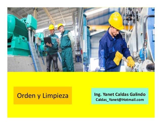 Orden y Limpieza Ing. Yanet Caldas Galindo CIP: 115456 Caldas_Yanet@Hotmail.com