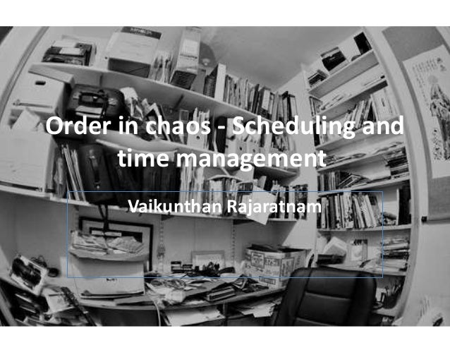 Order in chaos - Scheduling and time management Vaikunthan Rajaratnam