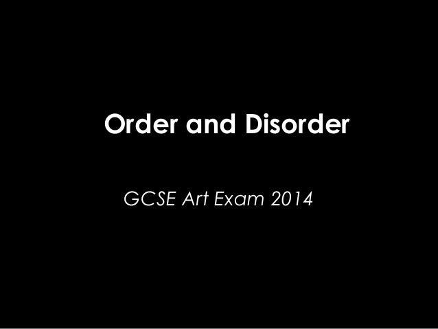 Order and Disorder GCSE Art Exam 2014