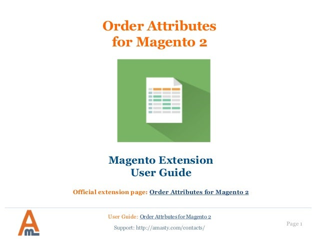 User Guide: Order Attrbutes for Magento 2 Page 1 Order Attributes for Magento 2 Magento Extension User Guide Official exte...