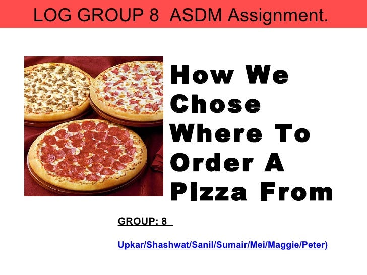 GROUP: 8  Upkar/Shashwat/Sanil/Sumair/Mei/Maggie/Peter) How We Chose  Where To Order A Pizza From LOG GROUP 8  ASDM Assign...