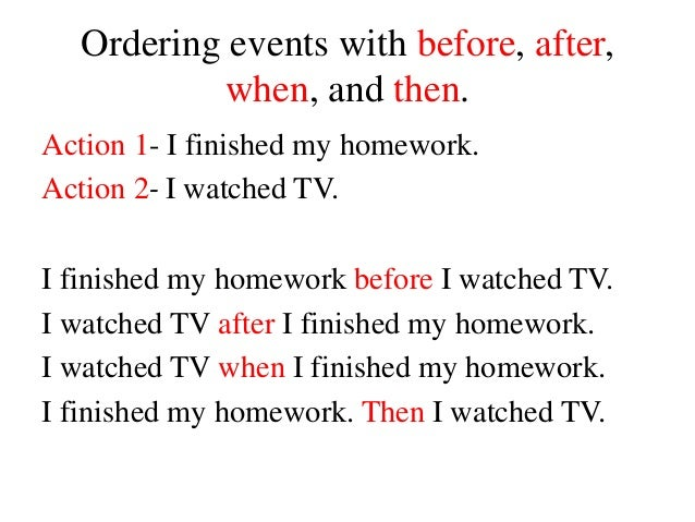 Ordering events with before, after, when, and then. Action 1- I finished my homework. Action 2- I watched TV. I finished m...