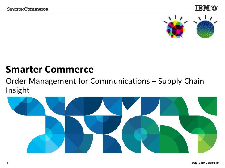 Smarter CommerceOrder Management for Communications – Supply ChainInsight1                                             © 2...