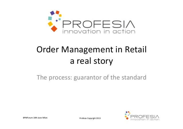 Profesia Copyright 2013BPMForum 18th June MilanOrder Management in Retaila real storyThe process: guarantor of the standard