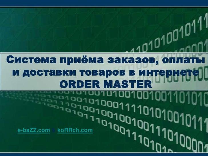 Система приёма заказов, оплаты и доставки товаров в интернетеORDER MASTER<br />e-baZZ.com & koRRch.com<br />