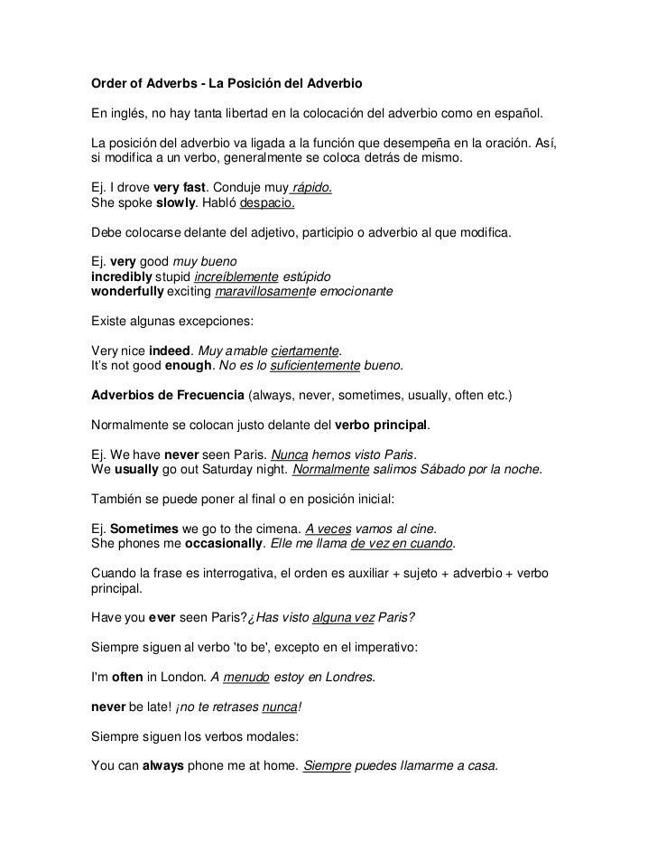 Order of Adverbs - La Posición del AdverbioEn inglés, no hay tanta libertad en la colocación del adverbio como en español....