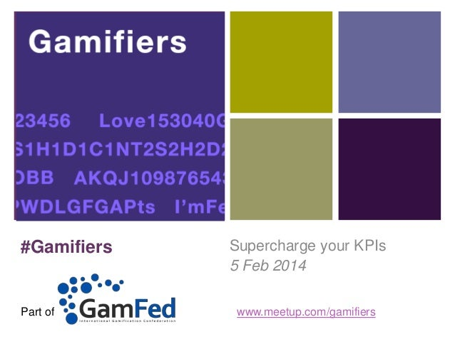 +  #Gamifiers  Part of  Supercharge your KPIs 5 Feb 2014 www.meetup.com/gamifiers