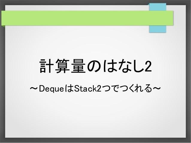 計算量のはなし2 ~DequeはStack2つでつくれる~