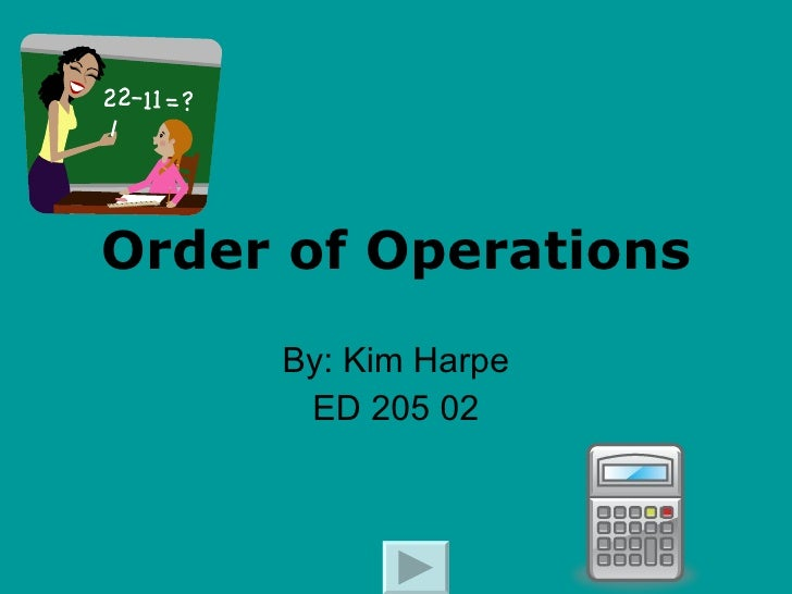 Order of Operations By: Kim Harpe ED 205 02