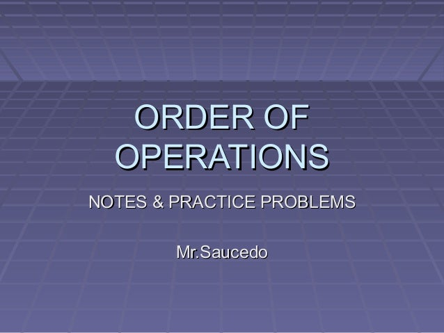 ORDER OFORDER OF OPERATIONSOPERATIONS NOTES & PRACTICE PROBLEMSNOTES & PRACTICE PROBLEMS Mr.SaucedoMr.Saucedo