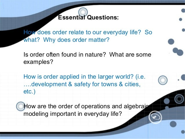Essential Questions: How does order relate to our everyday life? So what? Why does order matter? Is order often found in n...