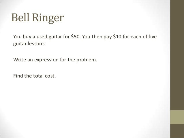 Bell Ringer You buy a used guitar for $50. You then pay $10 for each of five guitar lessons. Write an expression for the p...