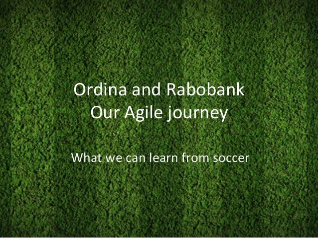 Ordina	   and	   Rabobank	    Our	   Agile	   journey	    What	   we	   can	   learn	   from	   soccer