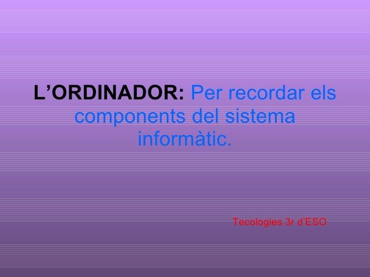 L'ORDINADOR:   Per recordar els components del sistema informàtic. Tecologies 3r d'ESO