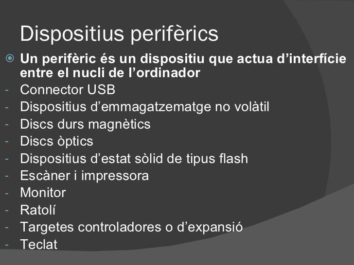 Dispositius perifèrics <ul><li>Un perifèric és un dispositiu que actua d'interfície entre el nucli de l'ordinador </li></u...