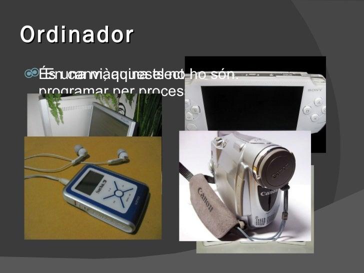 Ordinador <ul><li>És una màquina electrònica que es pot programar per processar informació </li></ul><ul><li>En canvi, aqu...
