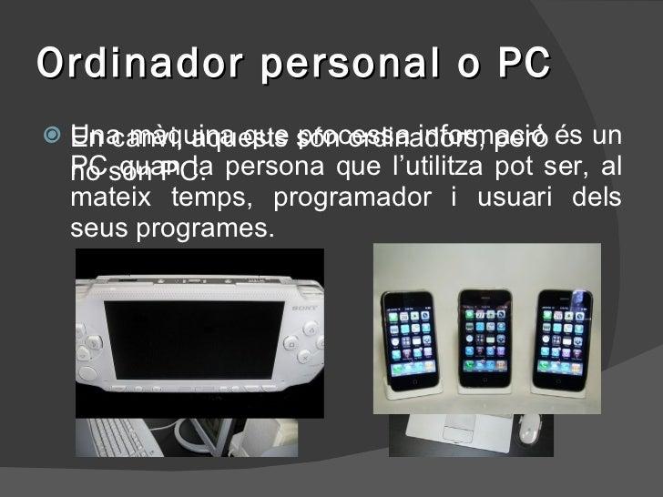 Ordinador personal o PC <ul><li>Una màquina que processa informació és un PC quan la persona que l'utilitza pot ser, al ma...