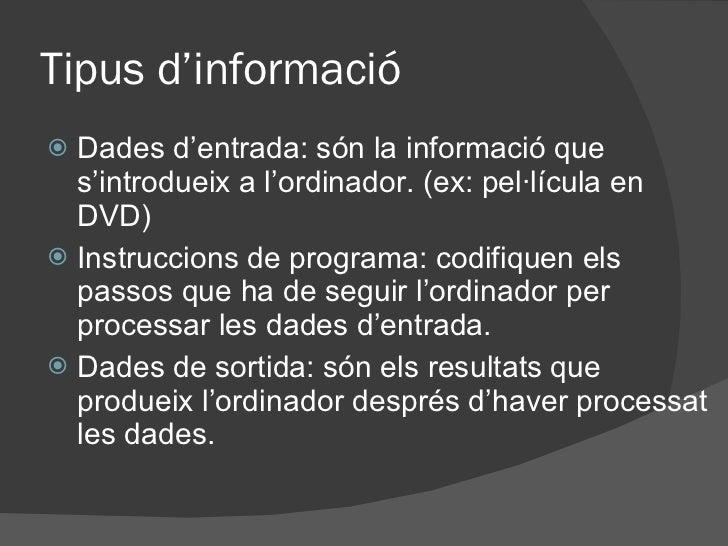 Tipus d'informació <ul><li>Dades d'entrada: són la informació que s'introdueix a l'ordinador. (ex: pel·lícula en DVD) </li...
