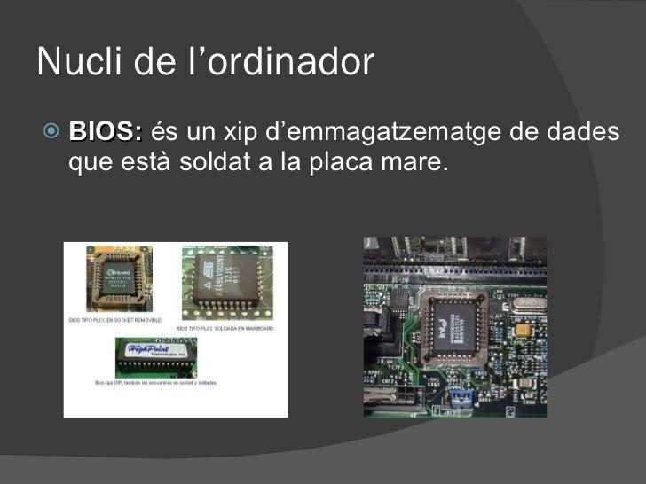 Nucli de l'ordinador <ul><li>BIOS:  és un xip d'emmagatzematge de dades que està soldat a la placa mare. </li></ul>