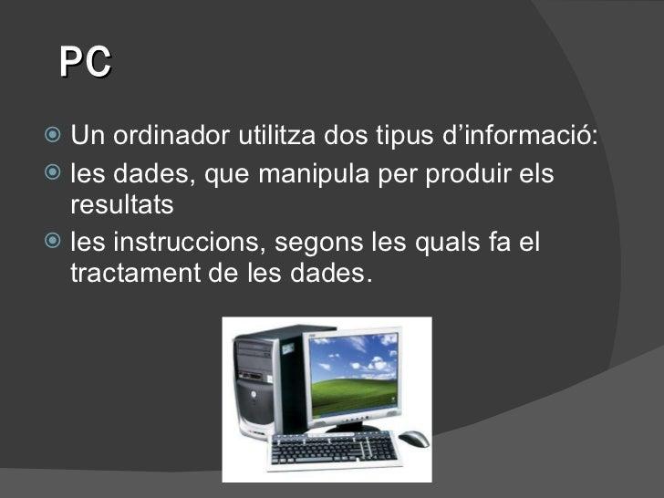 PC <ul><li>Un ordinador utilitza dos tipus d'informació: </li></ul><ul><li>les dades, que manipula per produir els resulta...
