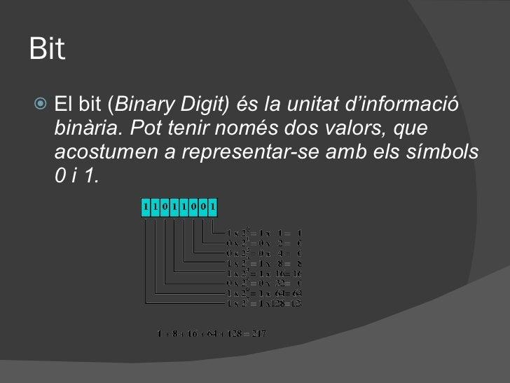 Bit <ul><li>El bit ( Binary Digit) és la unitat d'informació binària. Pot tenir només dos valors, que acostumen a represen...