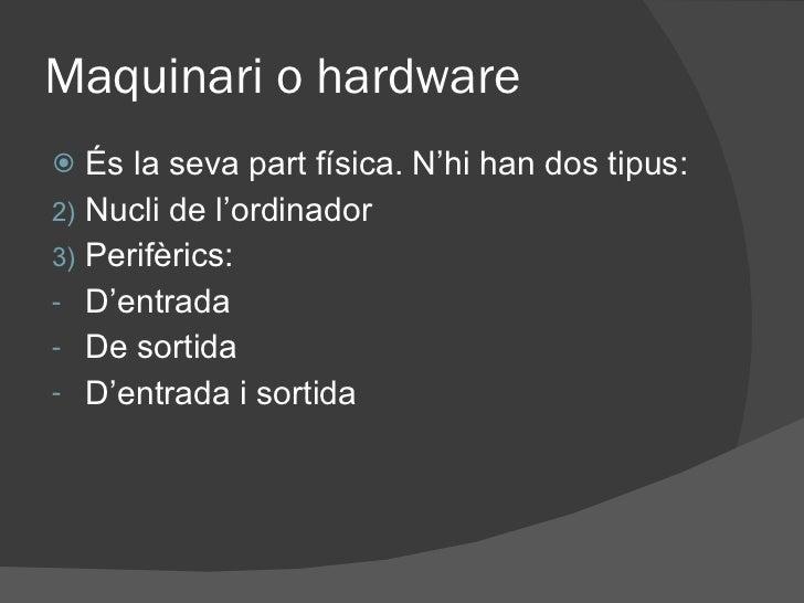 Maquinari o hardware <ul><li>És la seva part física. N'hi han dos tipus: </li></ul><ul><li>Nucli de l'ordinador </li></ul>...