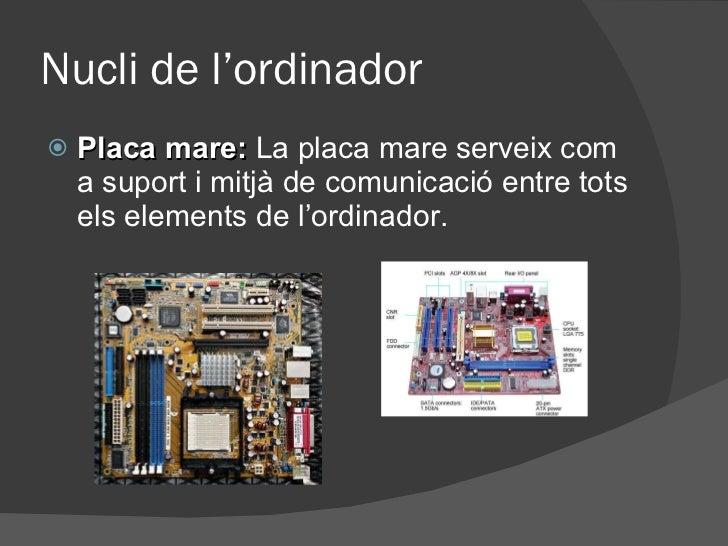 Nucli de l'ordinador <ul><li>Placa mare:   La placa mare serveix com a suport i mitjà de comunicació entre tots els elemen...