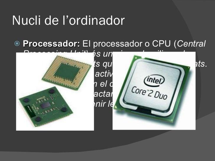 Nucli de l'ordinador <ul><li>Processador:   El processador o CPU ( Central Processing Unit) és un xip amb milions de trans...
