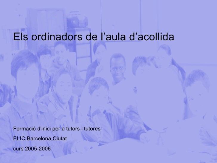 Els ordinadors de l'aula d'acollida Formació d'inici per a tutors i tutores  ELIC Barcelona Ciutat curs 2005-2006