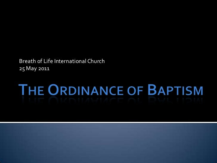 The Ordinance of Baptism<br />Breath of Life International Church<br />25 May 2011<br />
