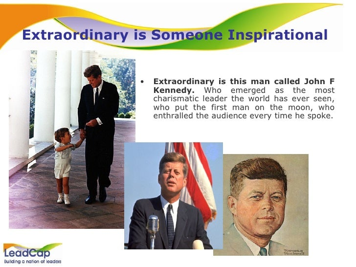 Extraordinary is Someone Inspirational <ul><li>Extraordinary is this man called John F Kennedy.  Who emerged as the most c...