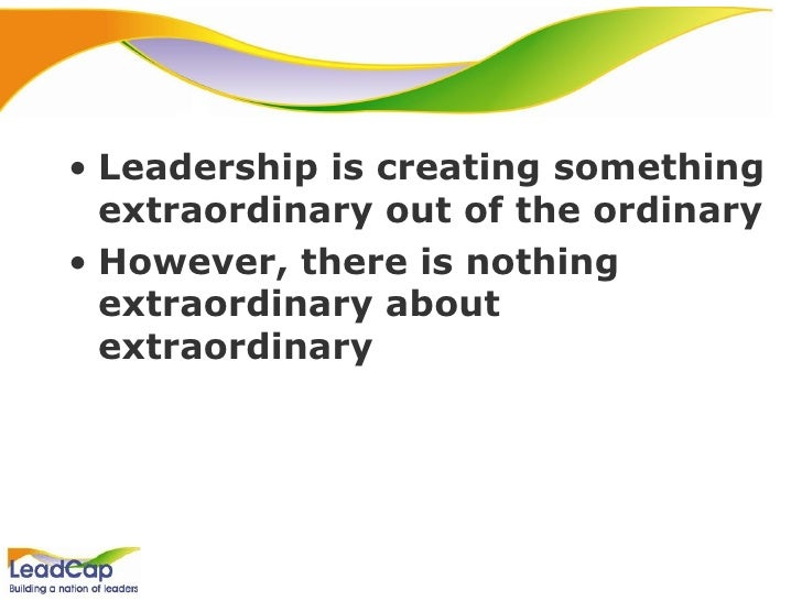 <ul><li>Leadership is creating something extraordinary out of the ordinary </li></ul><ul><li>However, there is nothing ext...