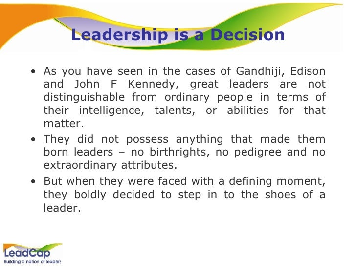 Leadership is a Decision <ul><li>As you have seen in the cases of Gandhiji, Edison and John F Kennedy, great leaders are n...