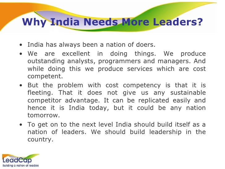 Why India Needs More Leaders? <ul><li>India has always been a nation of doers.  </li></ul><ul><li>We are excellent in doin...