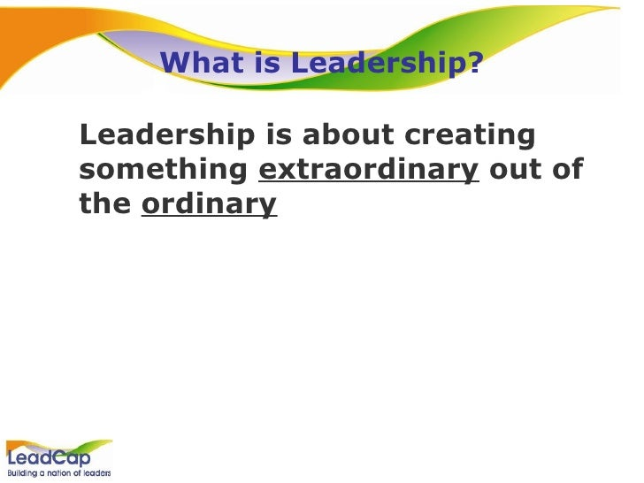 What is Leadership? <ul><li>Leadership is about creating something  extraordinary  out of the  ordinary </li></ul>