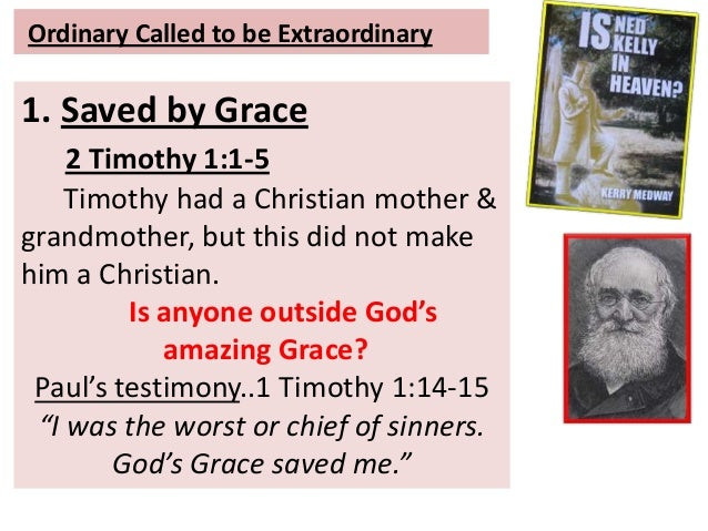 Ordinary Called to be Extraordinary 1. Saved by Grace 2 Timothy 1:1-5 Timothy had a Christian mother & grandmother, but th...
