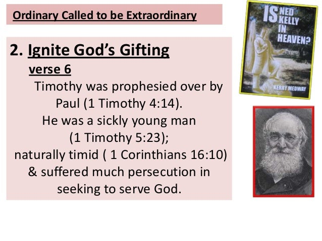 Ordinary Called to be Extraordinary 2. Ignite God's Gifting verse 6 Timothy was prophesied over by Paul (1 Timothy 4:14). ...