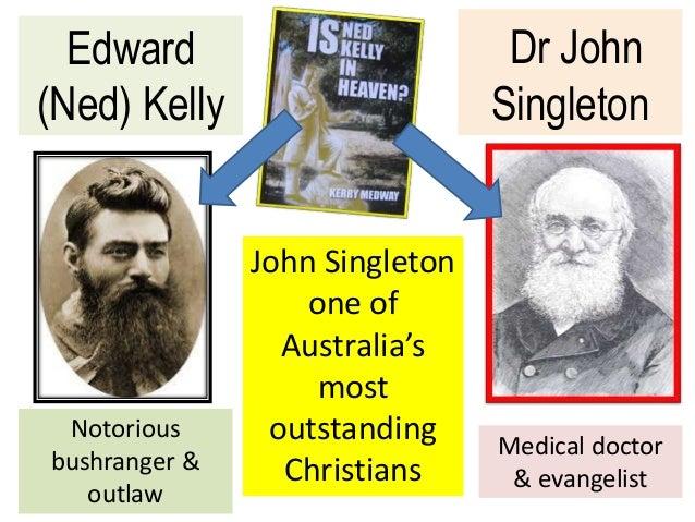 Dr John Singleton Edward (Ned) Kelly John Singleton one of Australia's most outstanding Christians Notorious bushranger & ...