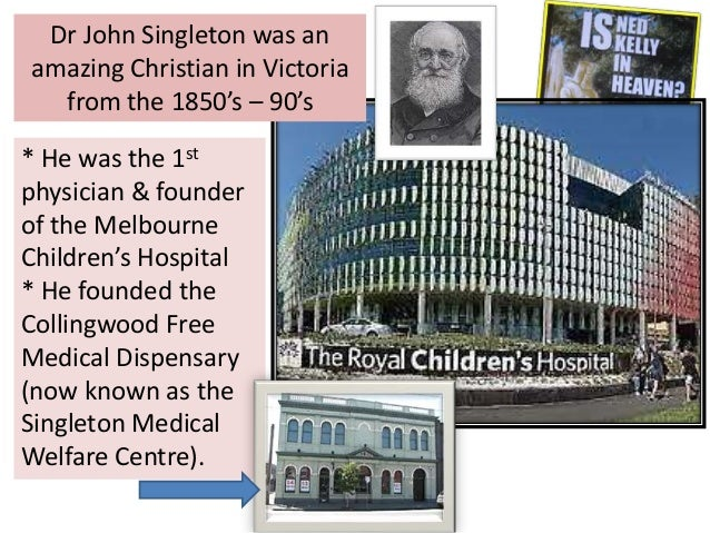 Dr John Singleton was an amazing Christian in Victoria from the 1850's – 90's * He was the 1st physician & founder of the ...