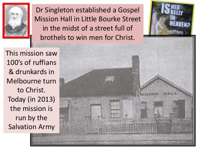 Dr Singleton established a Gospel Mission Hall in Little Bourke Street in the midst of a street full of brothels to win me...