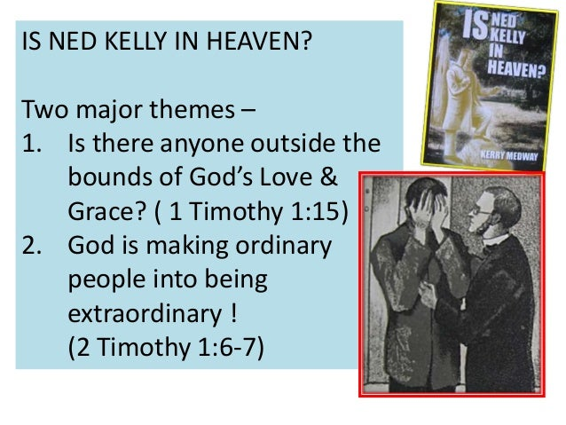 IS NED KELLY IN HEAVEN? Two major themes – 1. Is there anyone outside the bounds of God's Love & Grace? ( 1 Timothy 1:15) ...