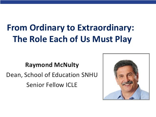 From Ordinary to Extraordinary: The Role Each of Us Must Play Raymond McNulty Dean, School of Education SNHU Senior Fellow...