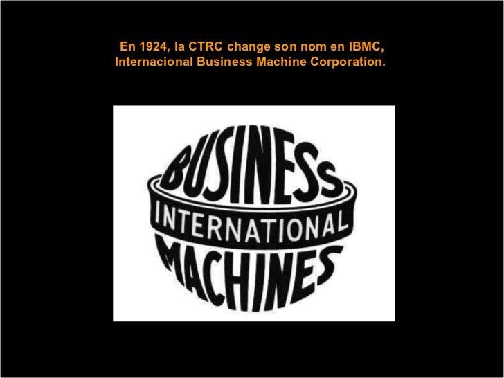 En 1924, la CTRC change son nom en IBMC, Internacional Business Machine Corporation.