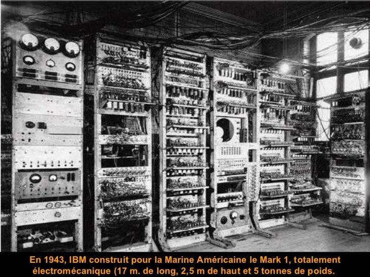 En 1943,  IBM construit pour   la Marine Américaine le Mark 1, totalement électromécanique (17 m. de long, 2,5 m de haut e...