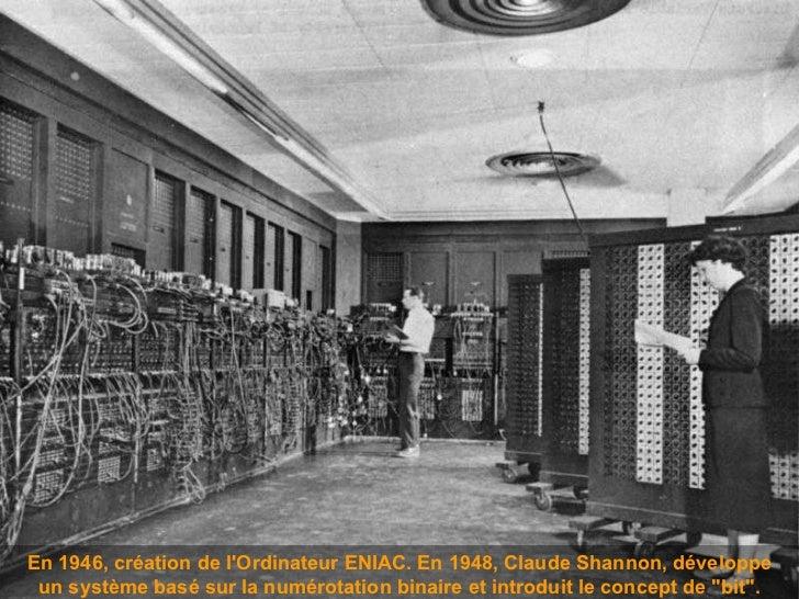 En 1946, création de l'Ordinateur ENIAC.  En 1948, Claude Shannon,  développe un système basé sur la numérotation binaire ...