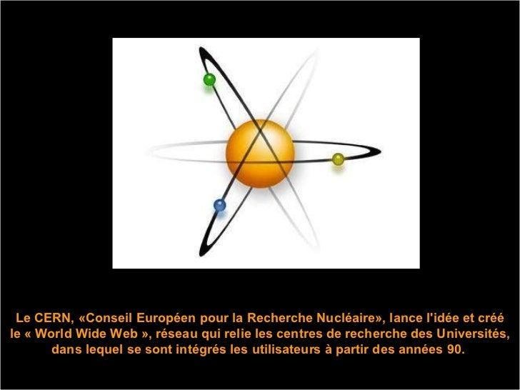 Le CERN, «Conseil Européen pour la Recherche Nucléaire», lance l'idée et créé le « World Wide Web », réseau qui relie les ...