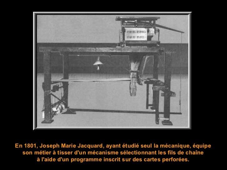 En 1801, Joseph Marie Jacquard, ayant étudié seul la mécanique,  équipe son métier à tisser d'un mécanisme sélectionnant l...
